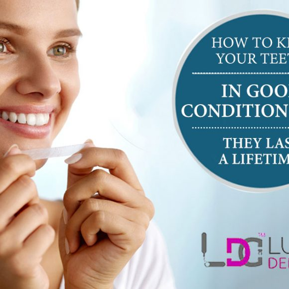 How To Keep Your Teeth In Good Condition That They Last A Lifetime?