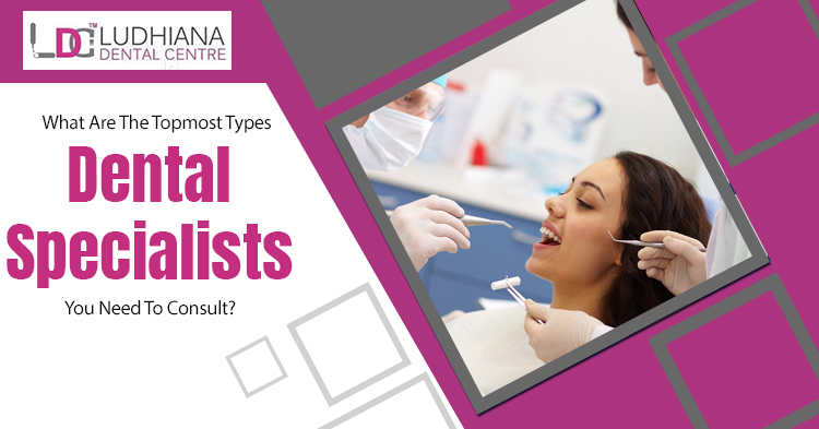 What are the topmost types of dental specialists you need to consult?