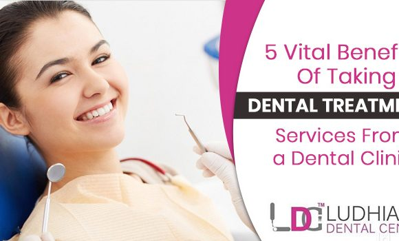 5 Vital benefits of taking dental treatment services from a dental clinic