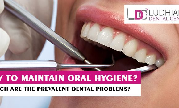 How to maintain oral hygiene? Which are the prevalent dental problems?